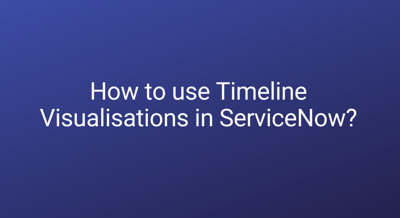 How to use Timeline Visualisations in ServiceNow?